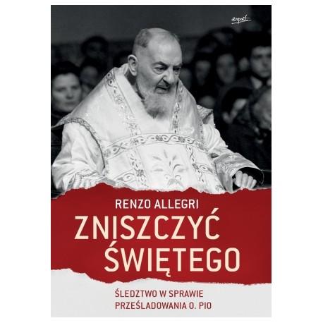 Zniszczyć świętego Śledztwo w sprawie prześladowania o. Pio
